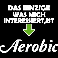 Das einzige was mich interessiert, ist Aerobic