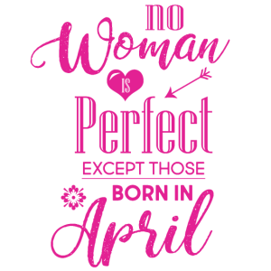 No woman is perfect except those who born in April