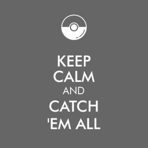 Keep Calm and Catch em all