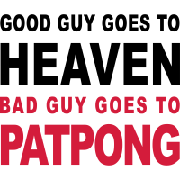 GOOD GUY GOES TO HEAVEN BAD GUY GOES TO PATPONG