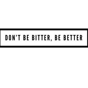 Don't be bitter, be better