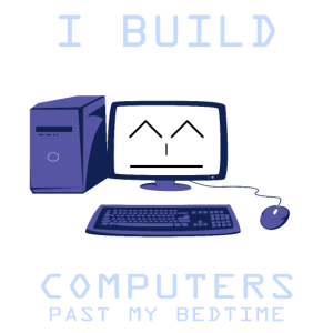 I Build Computers Past My Bedtime