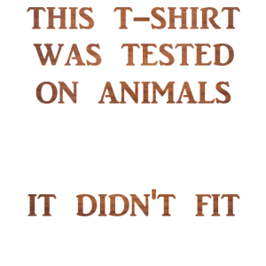 This T-Shirt was tested on animals - didn't fit