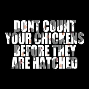 Zählen Sie Ihre Hühner nicht, bevor sie geschlüpft sind