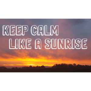 Keep Calm Like a Sunrise