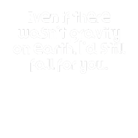 Even if there wasn t gravity on earth I d still f