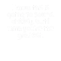 I know this is going to sound cheesy but I think