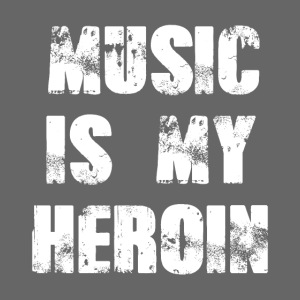 Music is my Heroin