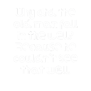 Why did the old man fall in the well Because he c