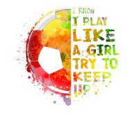 I Know I Play Like a Girl Soccer Colourful Shirt