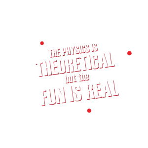The Physics is theoretical but the fun is Real