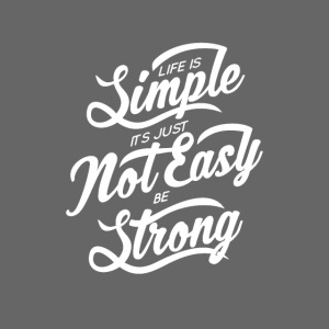 Life Is Simple Its Just Not Easy Be Strong