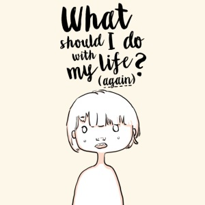 What should i do with my life?(again)