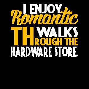 I Enjoy Romantic Walks Through The Hardware Store