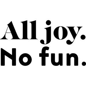 all joy - no fun