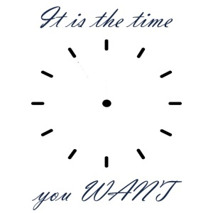 It is the time you WANT