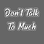 Don't Talk To Much