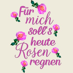 Für mich soll's heute Rosen regnen