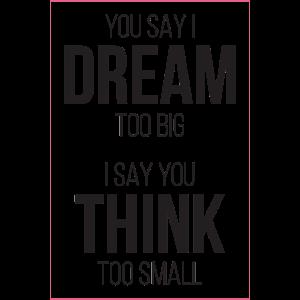 Sie sagen, ich träume zu groß, ich denke, Sie denken zu klein