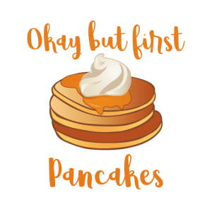Okay but first pancakes.