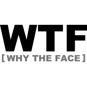 WTF - why the face