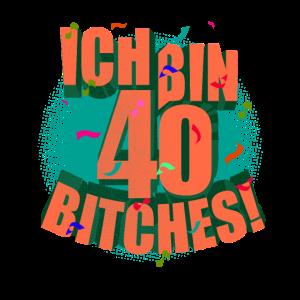 Ich bin 40 Bitches 40ster Vierzigster Geburtstag