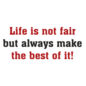 Life is not fair but always make the best of it!