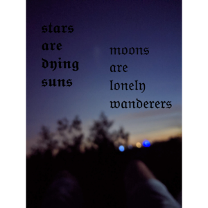 stars are dying suns, moons are lonely wanderers
