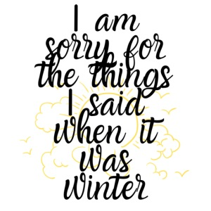 I am sorry for the things I said when it was winte