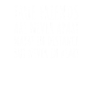 TRUE FRIENDS ARE NEVER APART MAYBE IN DISTANCE BUT