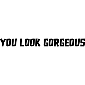 """YOU LOOK GORGEOUS"""