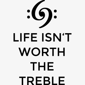 Life isn't worth the Treble Bass Design