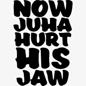 now juha hurt his jaw