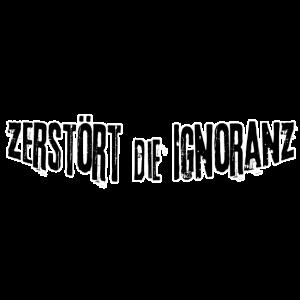 Zerstoert die Ignoranz