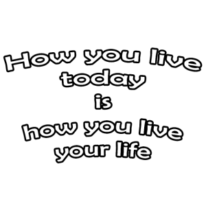 How you live today is how you live your life
