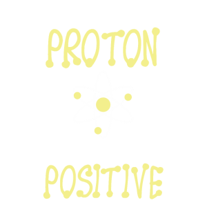Think like a proton an stay positiv englisch