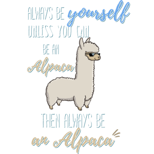Always be yourself unless you can be an Alpaca