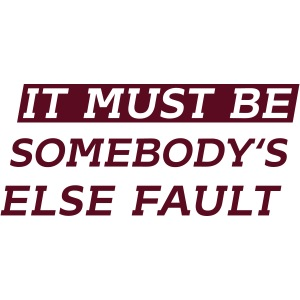 It must be somebody else fault