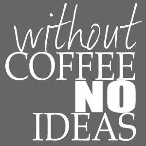 WITHOUT COFFEE NO IDEAS