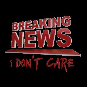 BREAKING NEWS: Es ist mir egal