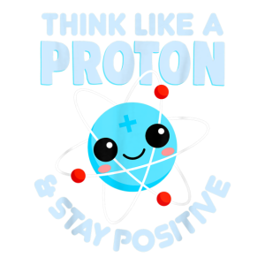 Think Like A Proton Stay Positive T Shirt Scienc