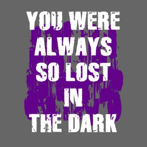 you were always so lost in the dark