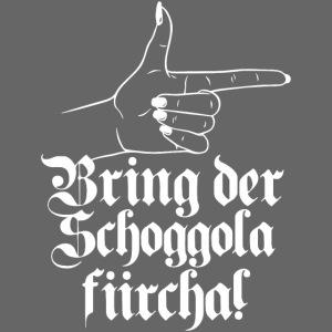 BRING DER SCHOGGOLA FIIRCHA!