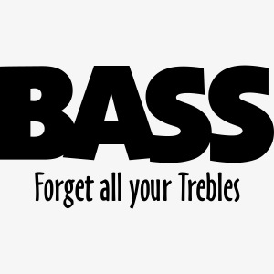 BASS forget all your Trebles