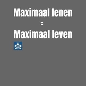 Maximaal lenen is maximaal leven!