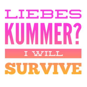 Liebeskummer? I will survive