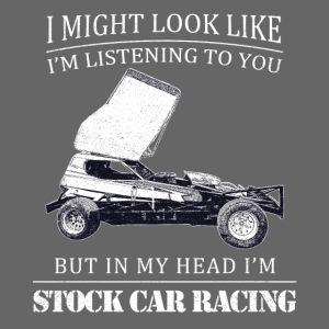 I might look like I'm listening..Stock Car Racing