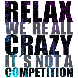 Relax! We're all crazy It's not a competition