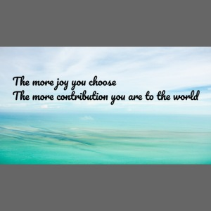 The more joy you choose The more contribution you