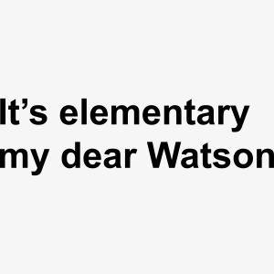 It's elementary my dear Watson - Sherlock Holmes